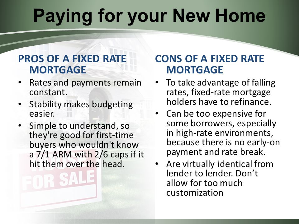 Paying for your New Home PROS OF A FIXED RATE MORTGAGE Rates and payments remain constant.