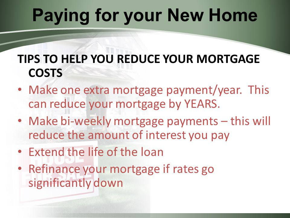 Paying for your New Home TIPS TO HELP YOU REDUCE YOUR MORTGAGE COSTS Make one extra mortgage payment/year.