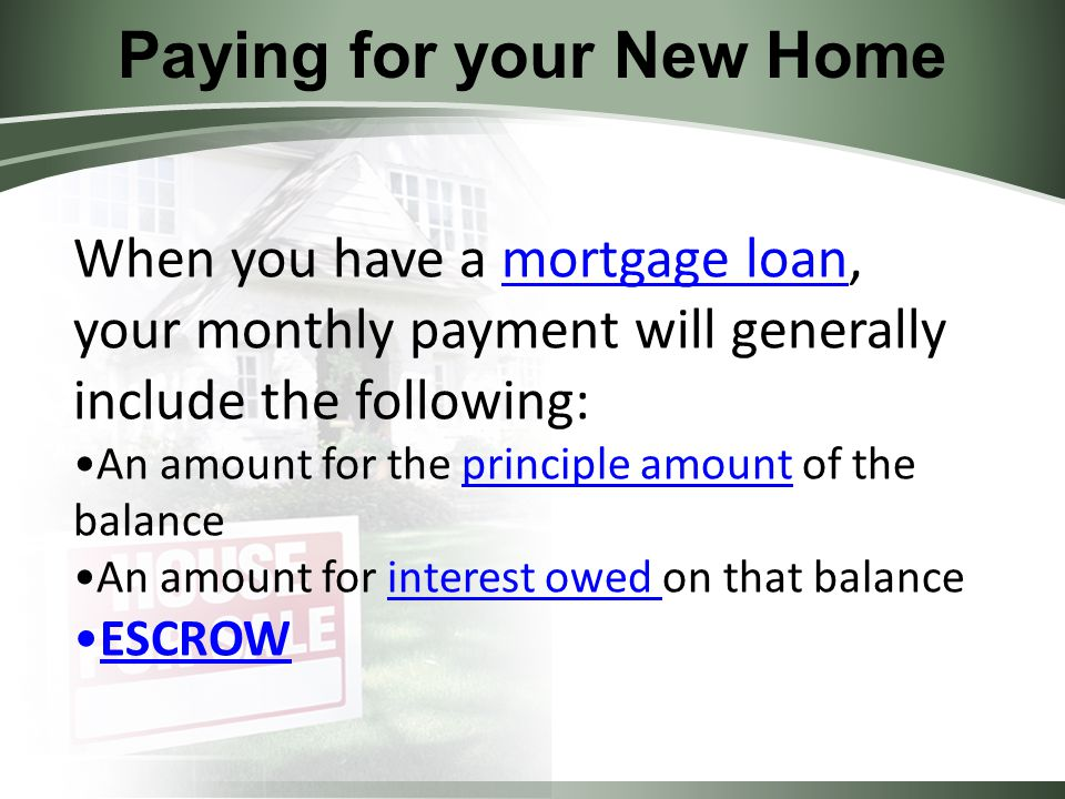 Paying for your New Home When you have a mortgage loan, your monthly payment will generally include the following:mortgage loan An amount for the principle amount of the balanceprinciple amount An amount for interest owed on that balance ESCROW