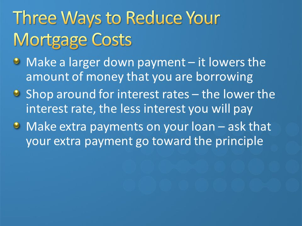 Make a larger down payment – it lowers the amount of money that you are borrowing Shop around for interest rates – the lower the interest rate, the less interest you will pay Make extra payments on your loan – ask that your extra payment go toward the principle
