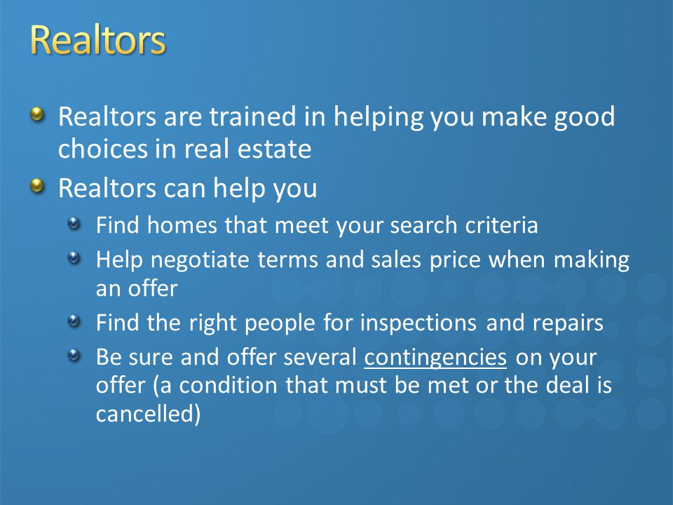 Realtors are trained in helping you make good choices in real estate Realtors can help you Find homes that meet your search criteria Help negotiate terms and sales price when making an offer Find the right people for inspections and repairs Be sure and offer several contingencies on your offer (a condition that must be met or the deal is cancelled)