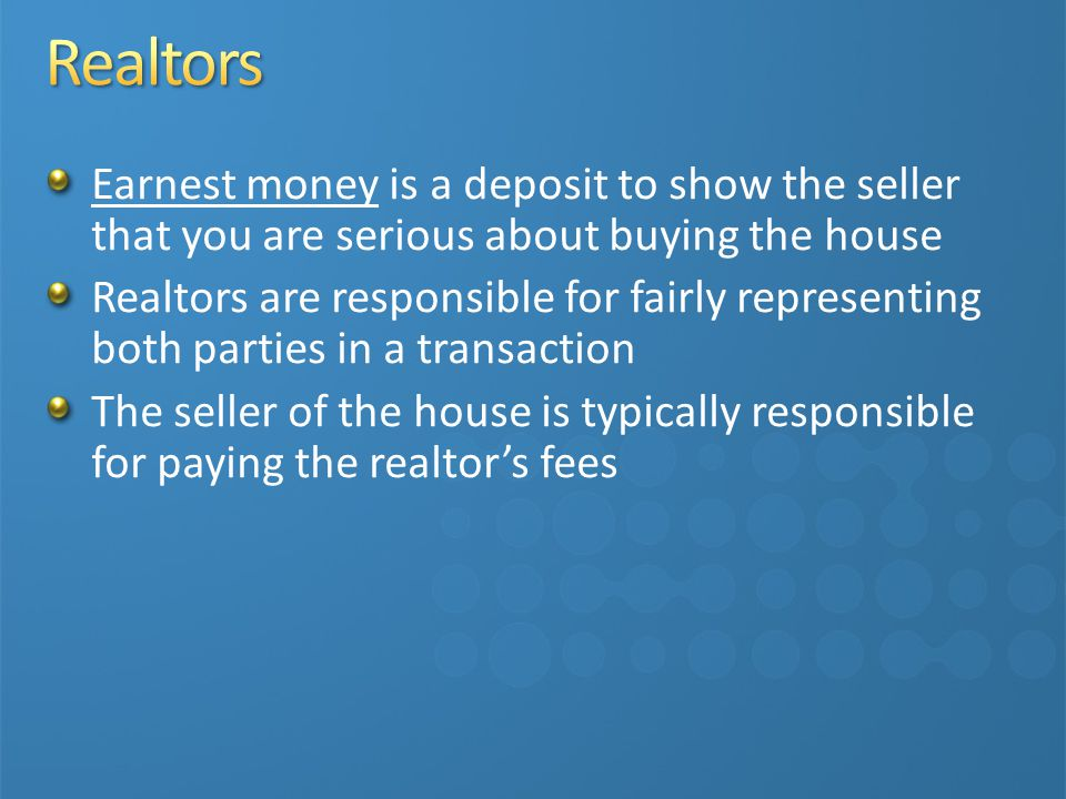 Earnest money is a deposit to show the seller that you are serious about buying the house Realtors are responsible for fairly representing both parties in a transaction The seller of the house is typically responsible for paying the realtor's fees