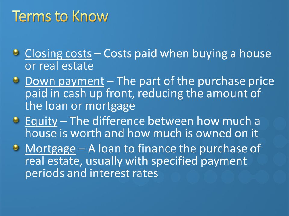 Closing costs – Costs paid when buying a house or real estate Down payment – The part of the purchase price paid in cash up front, reducing the amount of the loan or mortgage Equity – The difference between how much a house is worth and how much is owned on it Mortgage – A loan to finance the purchase of real estate, usually with specified payment periods and interest rates
