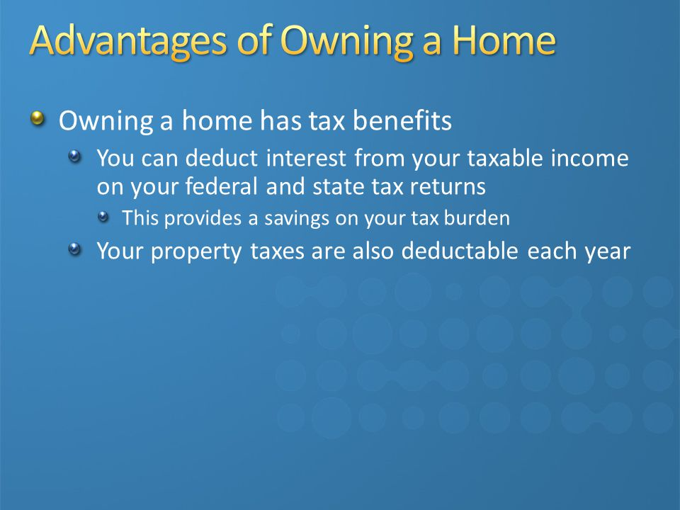 Owning a home has tax benefits You can deduct interest from your taxable income on your federal and state tax returns This provides a savings on your tax burden Your property taxes are also deductable each year