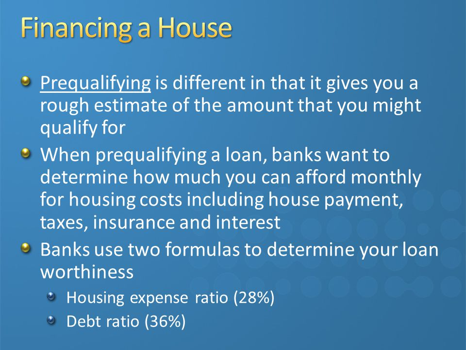 Prequalifying is different in that it gives you a rough estimate of the amount that you might qualify for When prequalifying a loan, banks want to determine how much you can afford monthly for housing costs including house payment, taxes, insurance and interest Banks use two formulas to determine your loan worthiness Housing expense ratio (28%) Debt ratio (36%)
