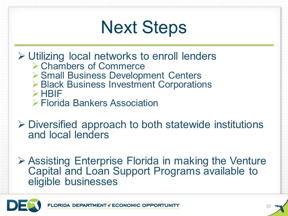Next Steps  Utilizing local networks to enroll lenders  Chambers of Commerce  Small Business Development Centers  Black Business Investment Corporations  HBIF  Florida Bankers Association  Diversified approach to both statewide institutions and local lenders  Assisting Enterprise Florida in making the Venture Capital and Loan Support Programs available to eligible businesses 10
