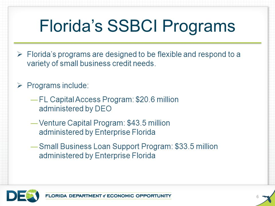 Florida's SSBCI Programs  Florida's programs are designed to be flexible and respond to a variety of small business credit needs.