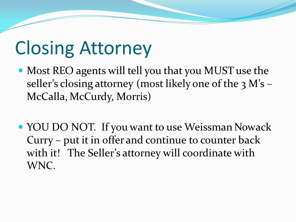 Closing Attorney Most REO agents will tell you that you MUST use the seller's closing attorney (most likely one of the 3 M's – McCalla, McCurdy, Morris) YOU DO NOT.