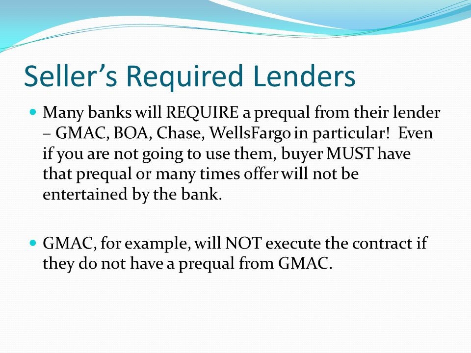 Seller's Required Lenders Many banks will REQUIRE a prequal from their lender – GMAC, BOA, Chase, WellsFargo in particular.