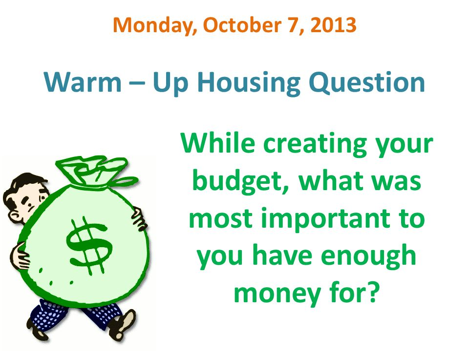Warm – Up Housing Question Monday, October 7, 2013 While creating your budget, what was most important to you have enough money for