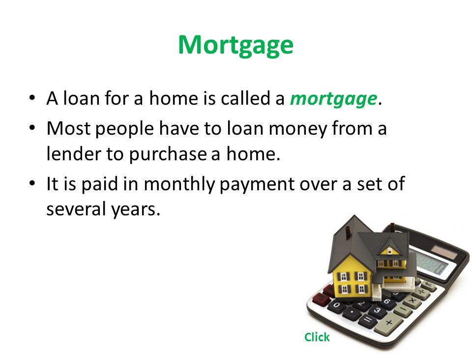 Mortgage A loan for a home is called a mortgage.
