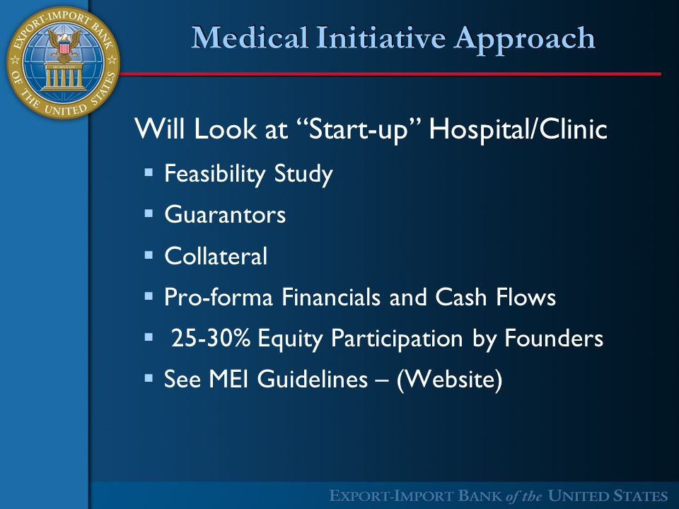 Medical Initiative Approach Will Look at Start-up Hospital/Clinic  Feasibility Study  Guarantors  Collateral  Pro-forma Financials and Cash Flows  25-30% Equity Participation by Founders  See MEI Guidelines – (Website)