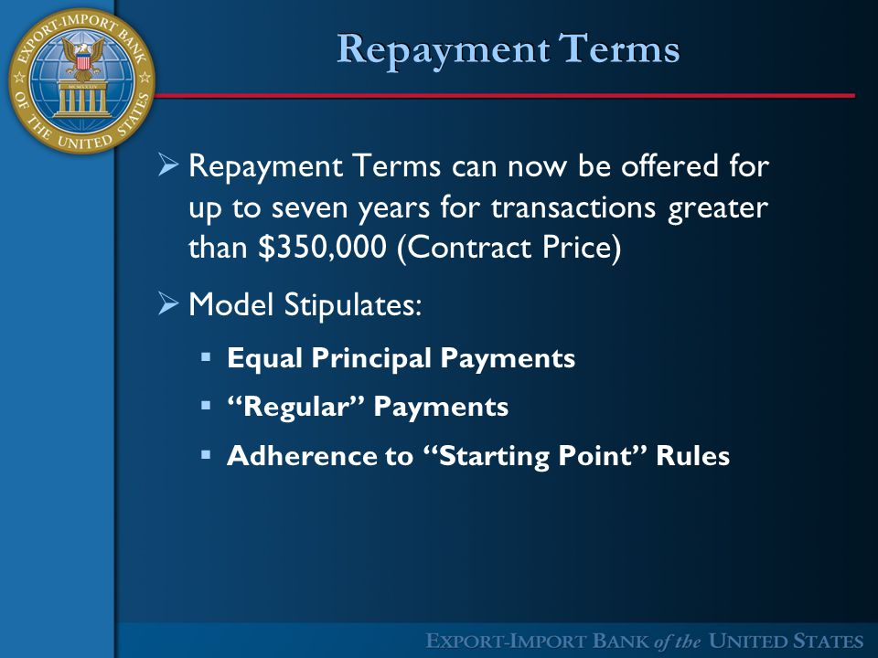 Repayment Terms  Repayment Terms can now be offered for up to seven years for transactions greater than $350,000 (Contract Price)  Model Stipulates:  Equal Principal Payments  Regular Payments  Adherence to Starting Point Rules