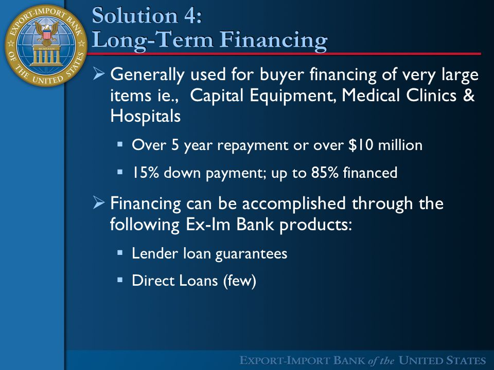 Solution 4: Long-Term Financing  Generally used for buyer financing of very large items ie., Capital Equipment, Medical Clinics & Hospitals  Over 5 year repayment or over $10 million  15% down payment; up to 85% financed  Financing can be accomplished through the following Ex-Im Bank products:  Lender loan guarantees  Direct Loans (few)