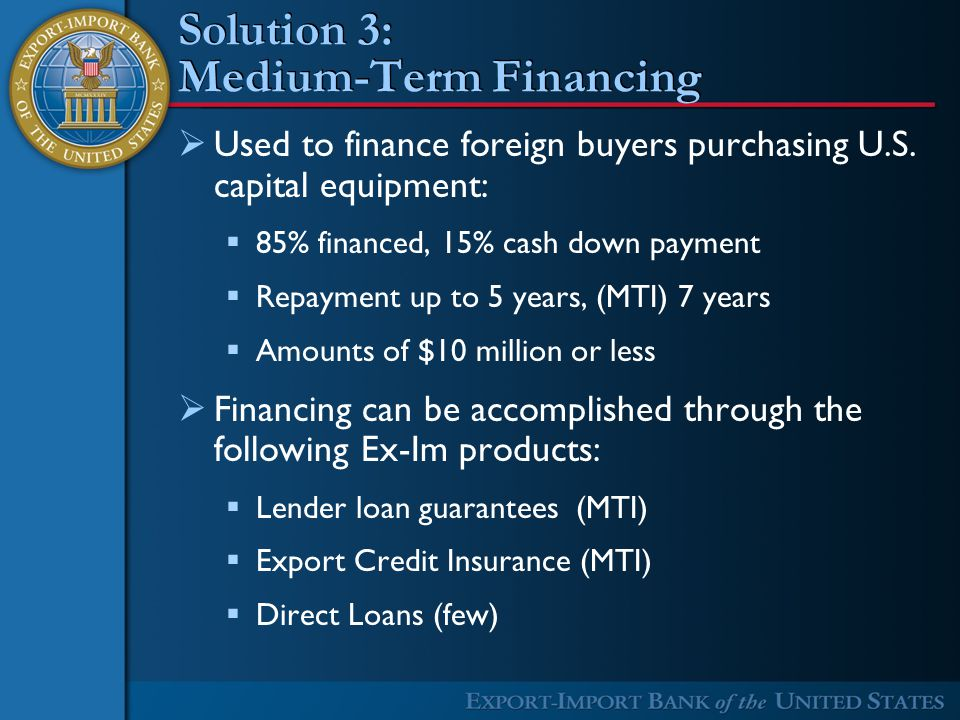 Solution 3: Medium-Term Financing  Used to finance foreign buyers purchasing U.S.