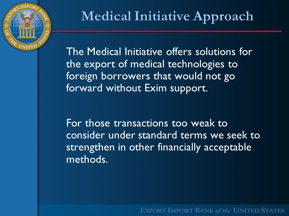 Medical Initiative Approach The Medical Initiative offers solutions for the export of medical technologies to foreign borrowers that would not go forward without Exim support.