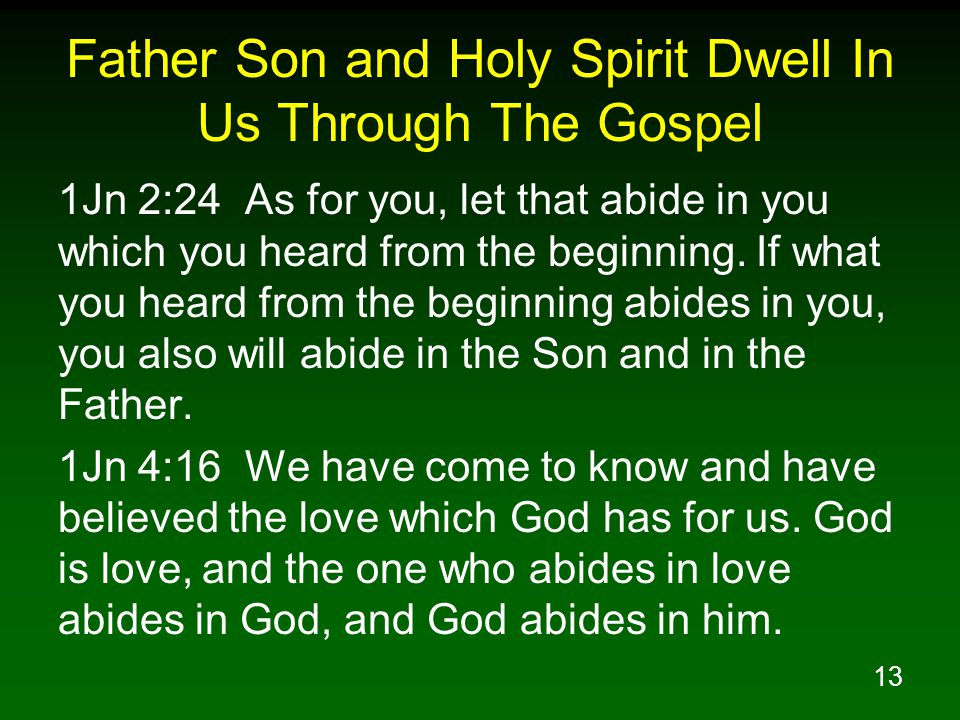 13 Father Son and Holy Spirit Dwell In Us Through The Gospel 1Jn 2:24 As for you, let that abide in you which you heard from the beginning.