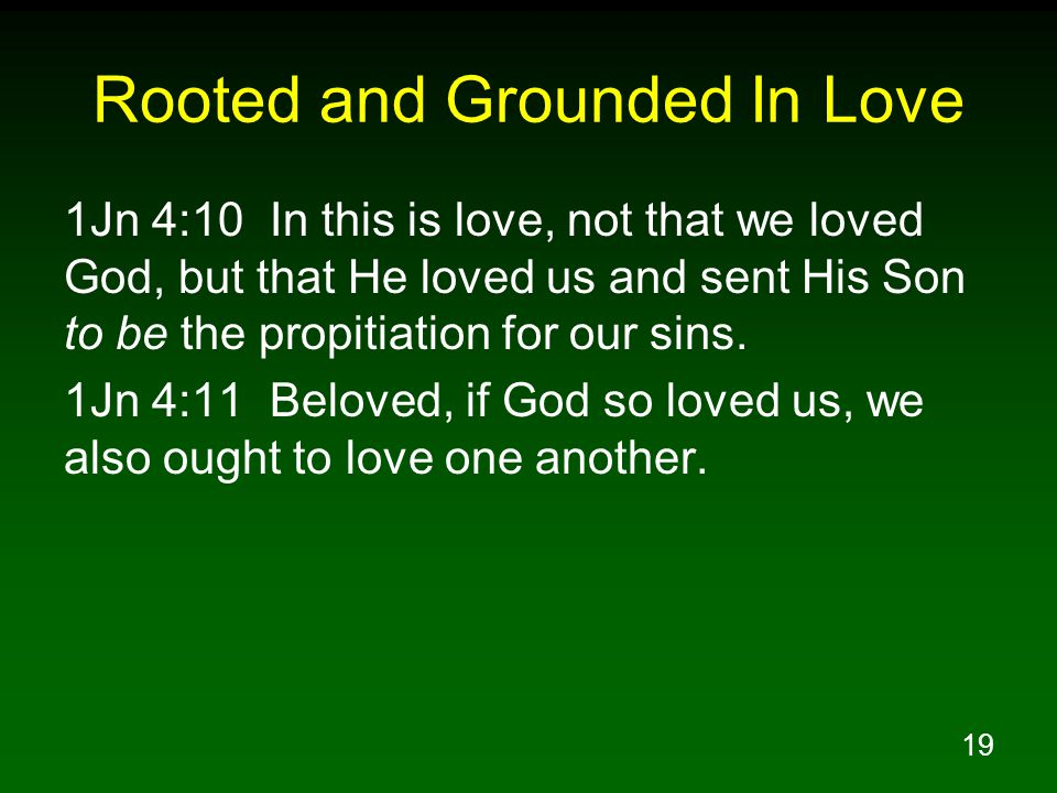 19 Rooted and Grounded In Love 1Jn 4:10 In this is love, not that we loved God, but that He loved us and sent His Son to be the propitiation for our sins.
