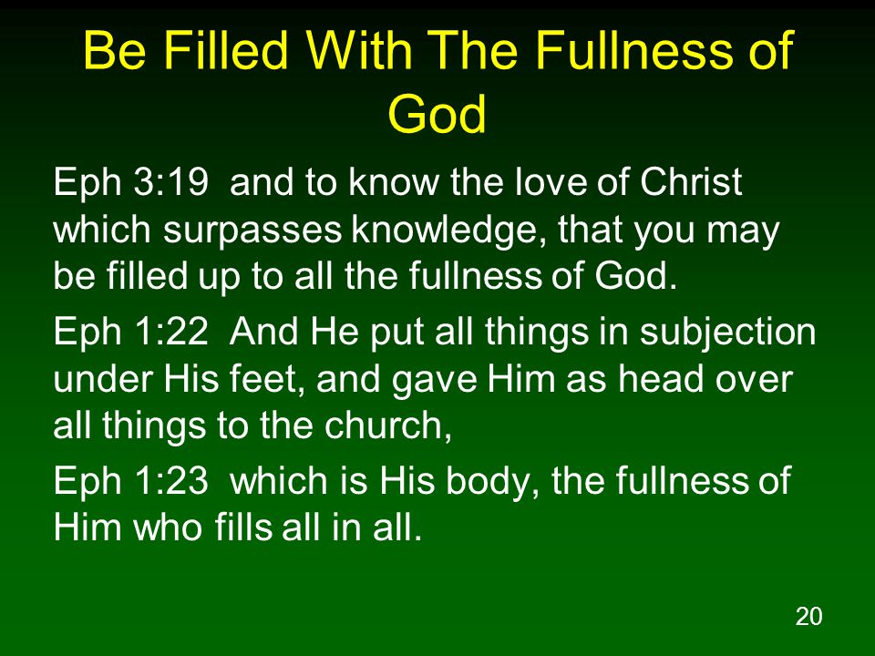 20 Be Filled With The Fullness of God Eph 3:19 and to know the love of Christ which surpasses knowledge, that you may be filled up to all the fullness of God.