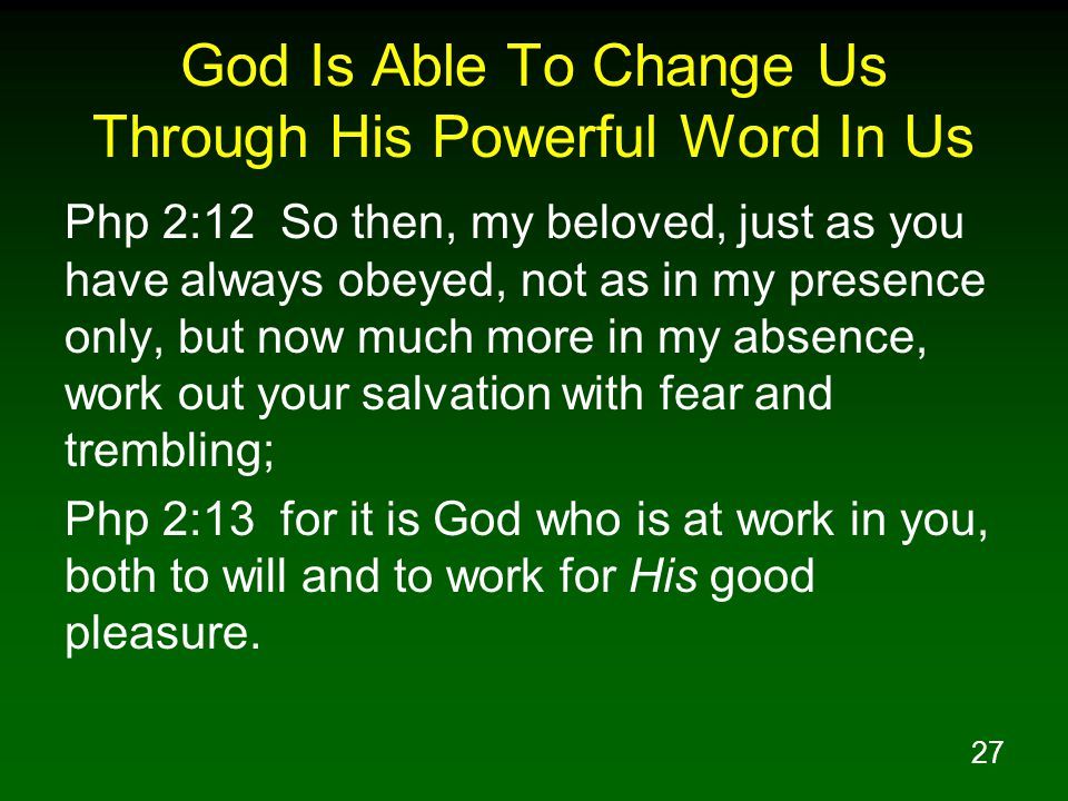 27 God Is Able To Change Us Through His Powerful Word In Us Php 2:12 So then, my beloved, just as you have always obeyed, not as in my presence only, but now much more in my absence, work out your salvation with fear and trembling; Php 2:13 for it is God who is at work in you, both to will and to work for His good pleasure.