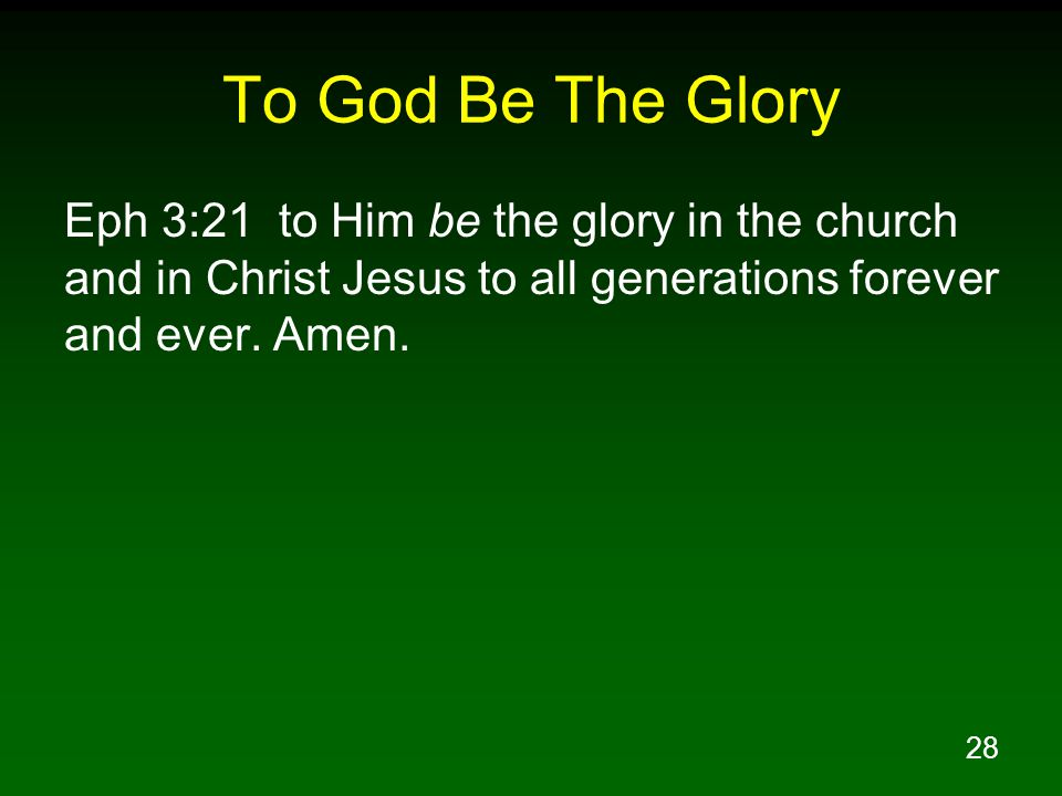 28 To God Be The Glory Eph 3:21 to Him be the glory in the church and in Christ Jesus to all generations forever and ever.