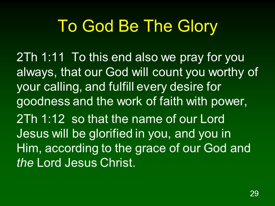 29 To God Be The Glory 2Th 1:11 To this end also we pray for you always, that our God will count you worthy of your calling, and fulfill every desire for goodness and the work of faith with power, 2Th 1:12 so that the name of our Lord Jesus will be glorified in you, and you in Him, according to the grace of our God and the Lord Jesus Christ.