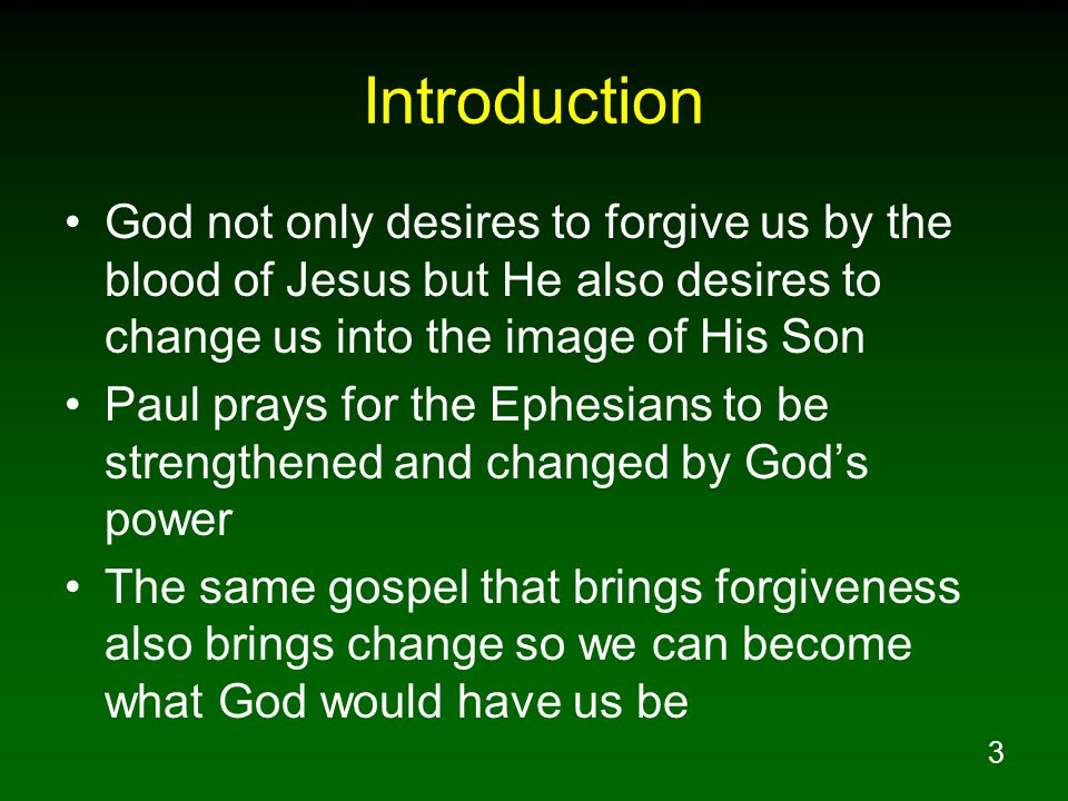 3 Introduction God not only desires to forgive us by the blood of Jesus but He also desires to change us into the image of His Son Paul prays for the Ephesians to be strengthened and changed by God's power The same gospel that brings forgiveness also brings change so we can become what God would have us be