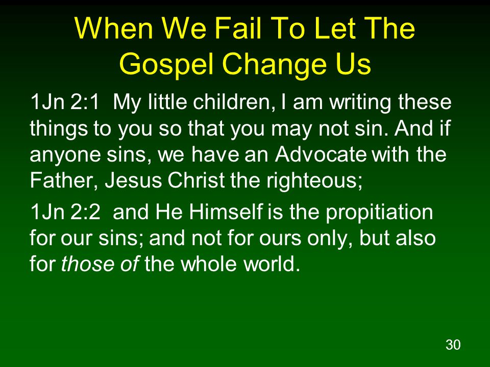 30 When We Fail To Let The Gospel Change Us 1Jn 2:1 My little children, I am writing these things to you so that you may not sin.