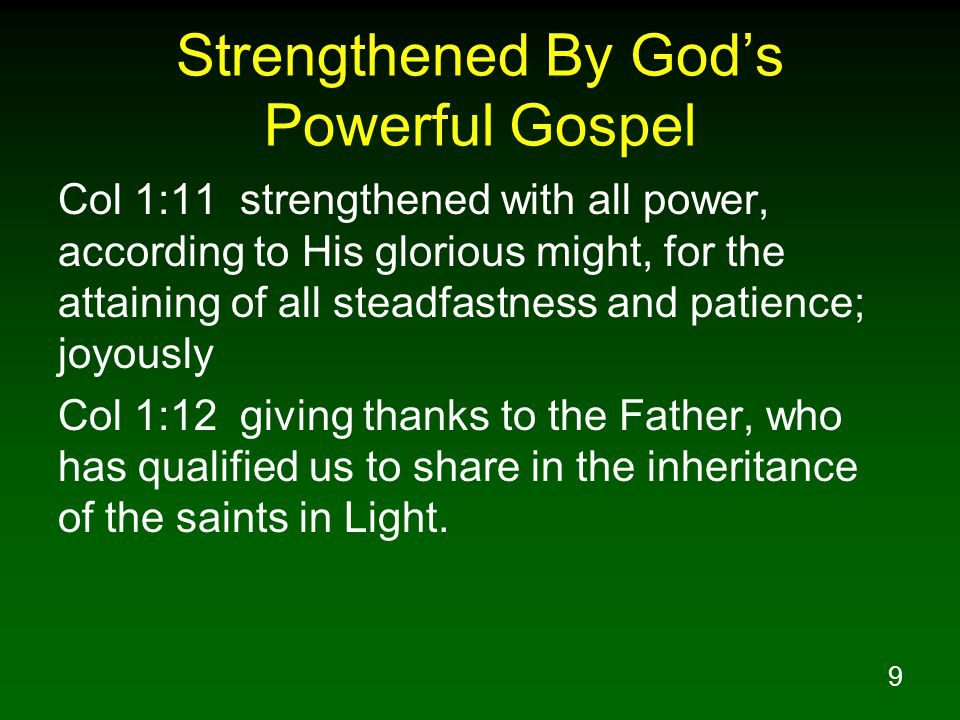 9 Strengthened By God's Powerful Gospel Col 1:11 strengthened with all power, according to His glorious might, for the attaining of all steadfastness and patience; joyously Col 1:12 giving thanks to the Father, who has qualified us to share in the inheritance of the saints in Light.