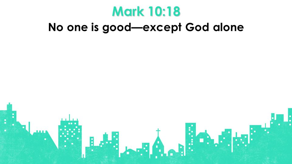 Mark 10:18 No one is good—except God alone