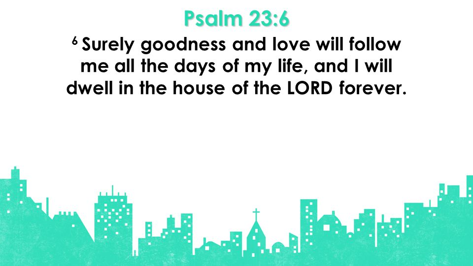 Psalm 23:6 6 Surely goodness and love will follow me all the days of my life, and I will dwell in the house of the LORD forever.