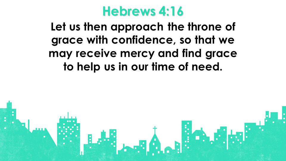 Hebrews 4:16 Let us then approach the throne of grace with confidence, so that we may receive mercy and find grace to help us in our time of need.