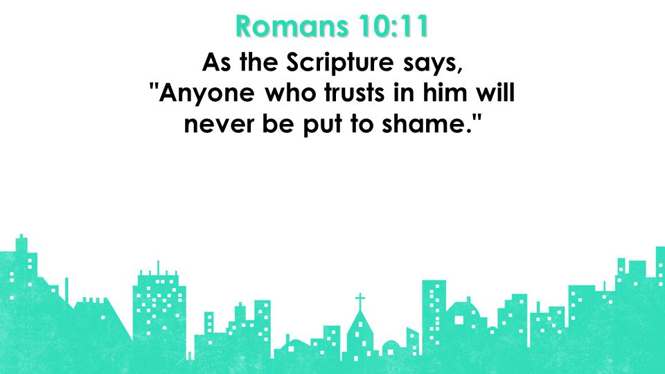 Romans 10:11 As the Scripture says, Anyone who trusts in him will never be put to shame.