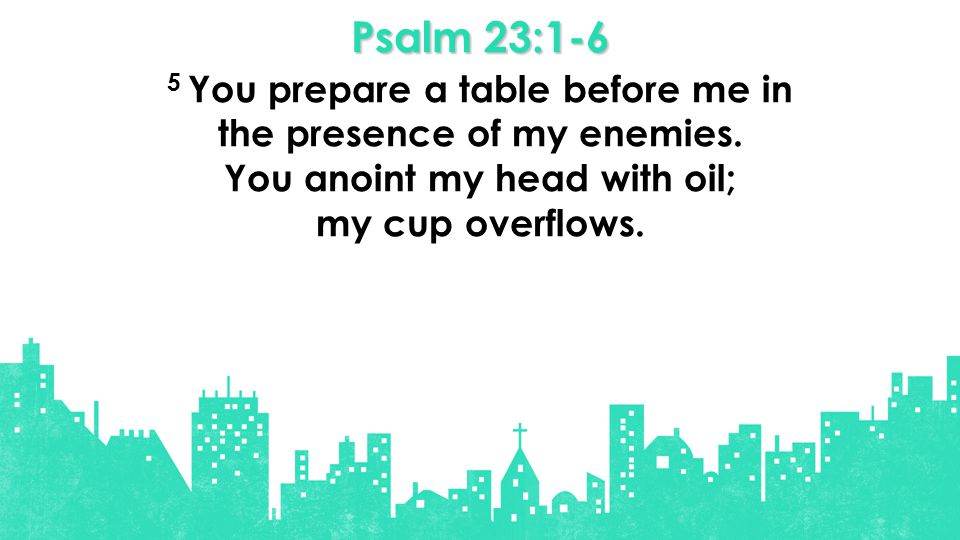 Psalm 23:1-6 5 You prepare a table before me in the presence of my enemies.