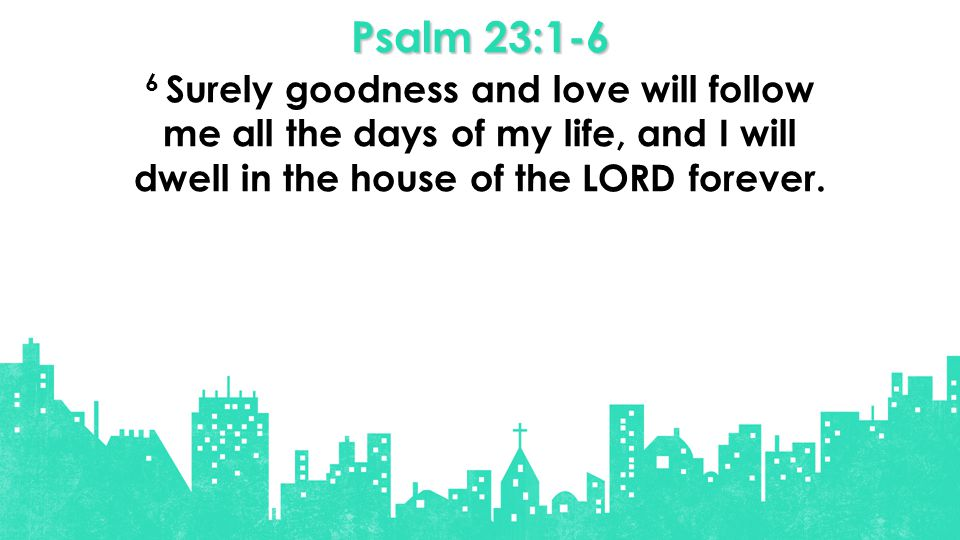 Psalm 23:1-6 6 Surely goodness and love will follow me all the days of my life, and I will dwell in the house of the LORD forever.