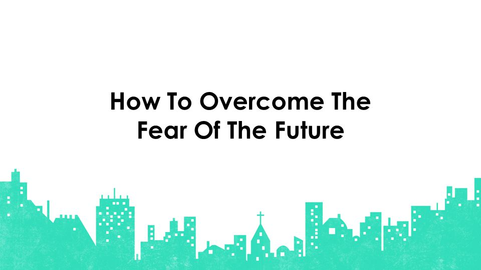 How To Overcome The Fear Of The Future