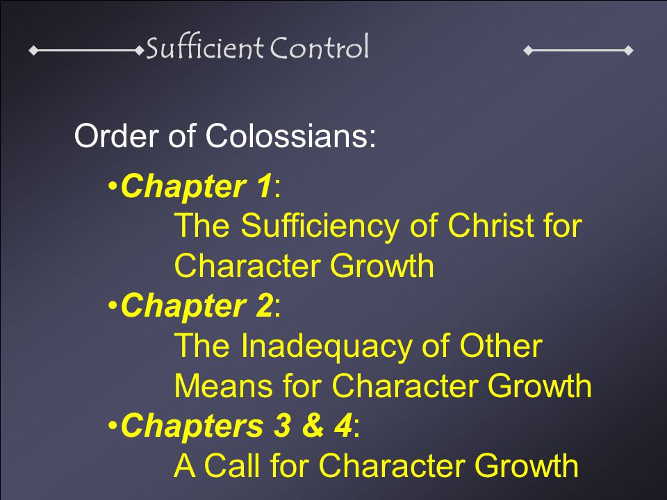 Sufficient Control Order of Colossians: Chapter 1: The Sufficiency of Christ for Character Growth Chapter 2: The Inadequacy of Other Means for Character Growth Chapters 3 & 4: A Call for Character Growth
