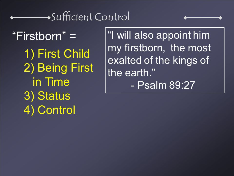 Sufficient Control Firstborn = 1) First Child 2) Being First in Time 3) Status 4) Control I will also appoint him my firstborn, the most exalted of the kings of the earth. - Psalm 89:27