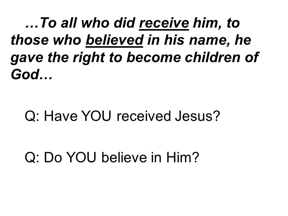 …To all who did receive him, to those who believed in his name, he gave the right to become children of God… Q: Have YOU received Jesus.