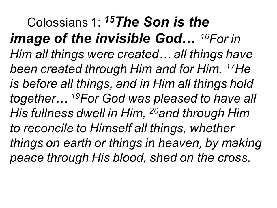 Colossians 1: 15 The Son is the image of the invisible God… 16 For in Him all things were created… all things have been created through Him and for Him.