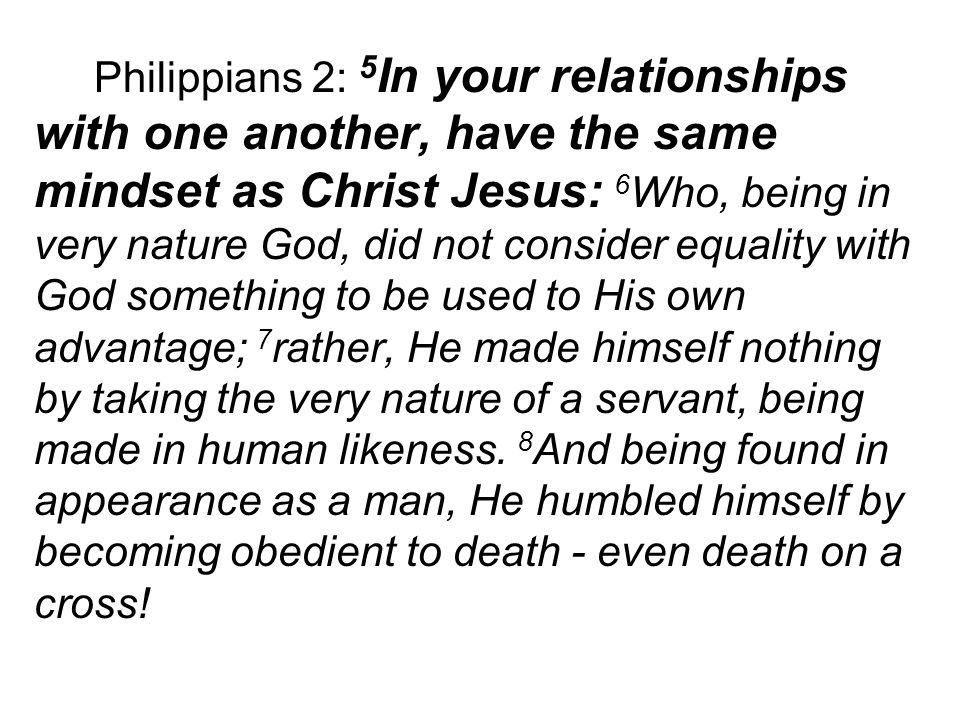 Philippians 2: 5 In your relationships with one another, have the same mindset as Christ Jesus: 6 Who, being in very nature God, did not consider equality with God something to be used to His own advantage; 7 rather, He made himself nothing by taking the very nature of a servant, being made in human likeness.