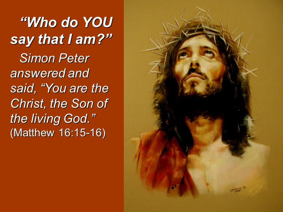 Who do YOU say that I am Simon Peter answered and said, You are the Christ, the Son of the living God. (Matthew 16:15-16)