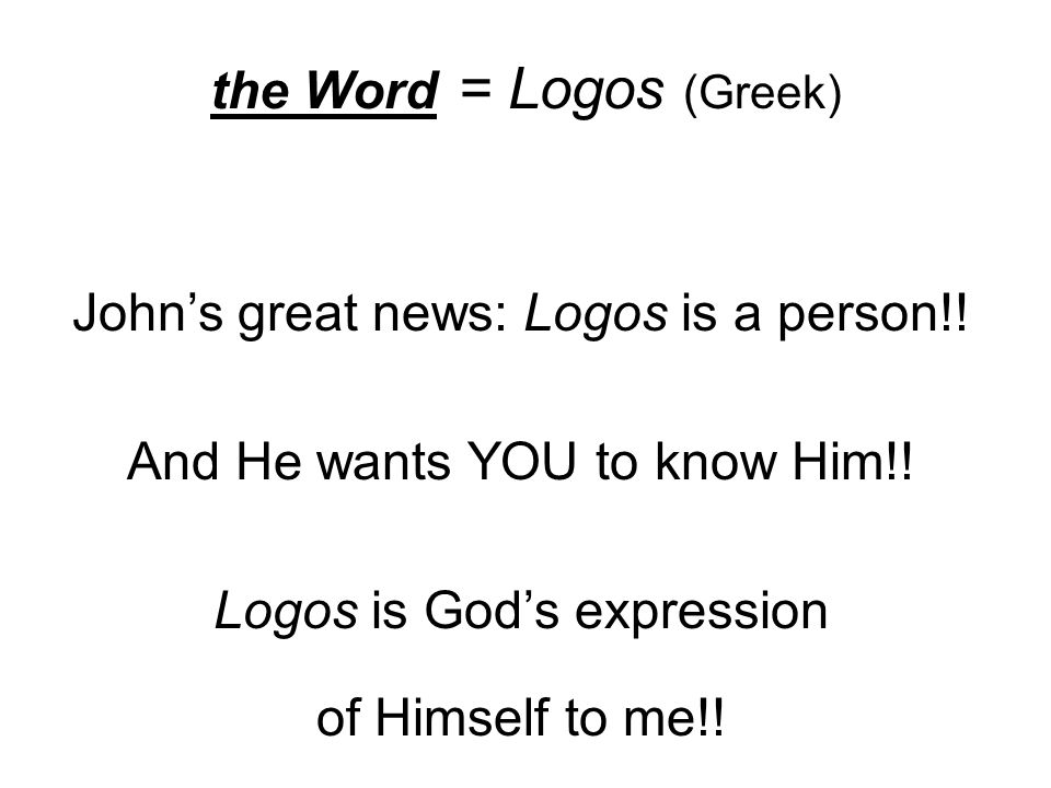 the Word = Logos (Greek) John's great news: Logos is a person!.