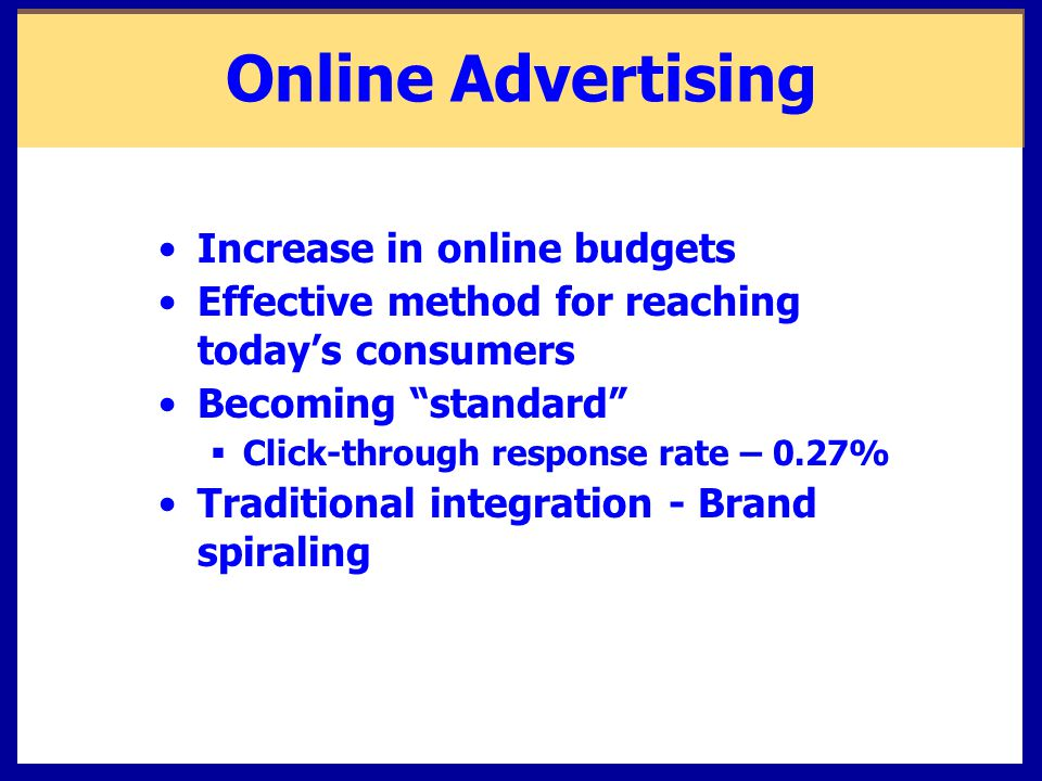 Online Advertising Increase in online budgets Effective method for reaching today's consumers Becoming standard  Click-through response rate – 0.27% Traditional integration - Brand spiraling