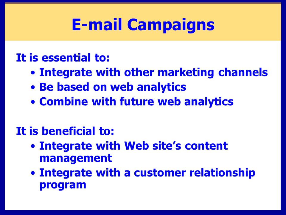 Campaigns It is essential to: Integrate with other marketing channels Be based on web analytics Combine with future web analytics It is beneficial to: Integrate with Web site's content management Integrate with a customer relationship program
