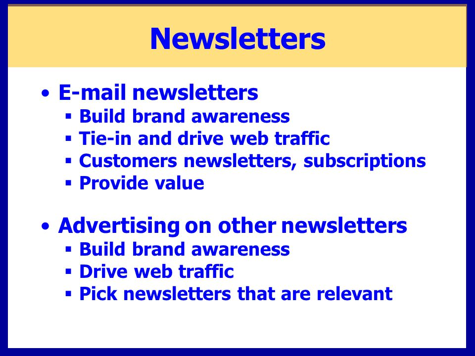 Newsletters  newsletters  Build brand awareness  Tie-in and drive web traffic  Customers newsletters, subscriptions  Provide value Advertising on other newsletters  Build brand awareness  Drive web traffic  Pick newsletters that are relevant
