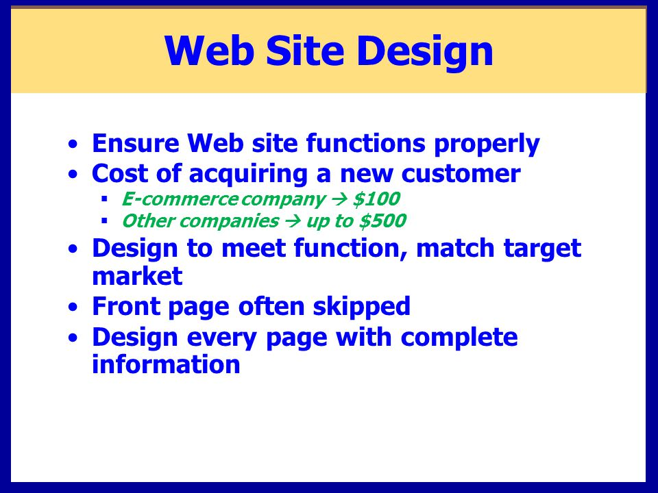 Web Site Design Ensure Web site functions properly Cost of acquiring a new customer  E-commerce company  $100  Other companies  up to $500 Design to meet function, match target market Front page often skipped Design every page with complete information
