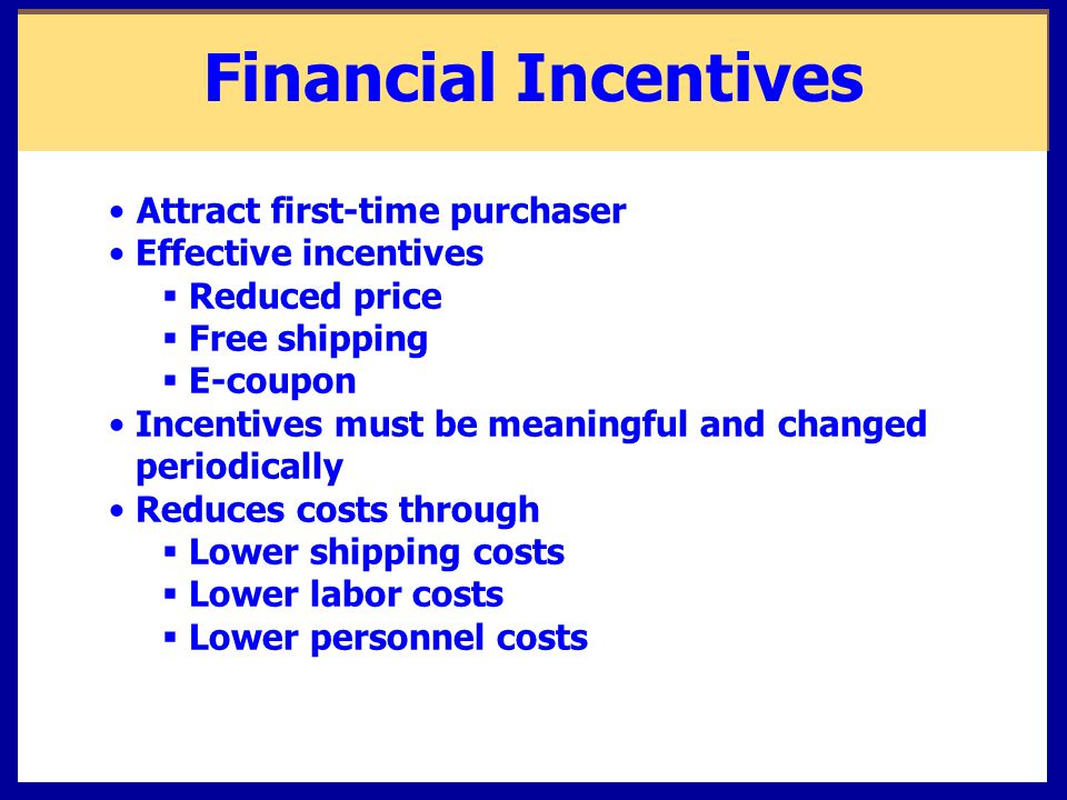 Financial Incentives Attract first-time purchaser Effective incentives  Reduced price  Free shipping  E-coupon Incentives must be meaningful and changed periodically Reduces costs through  Lower shipping costs  Lower labor costs  Lower personnel costs