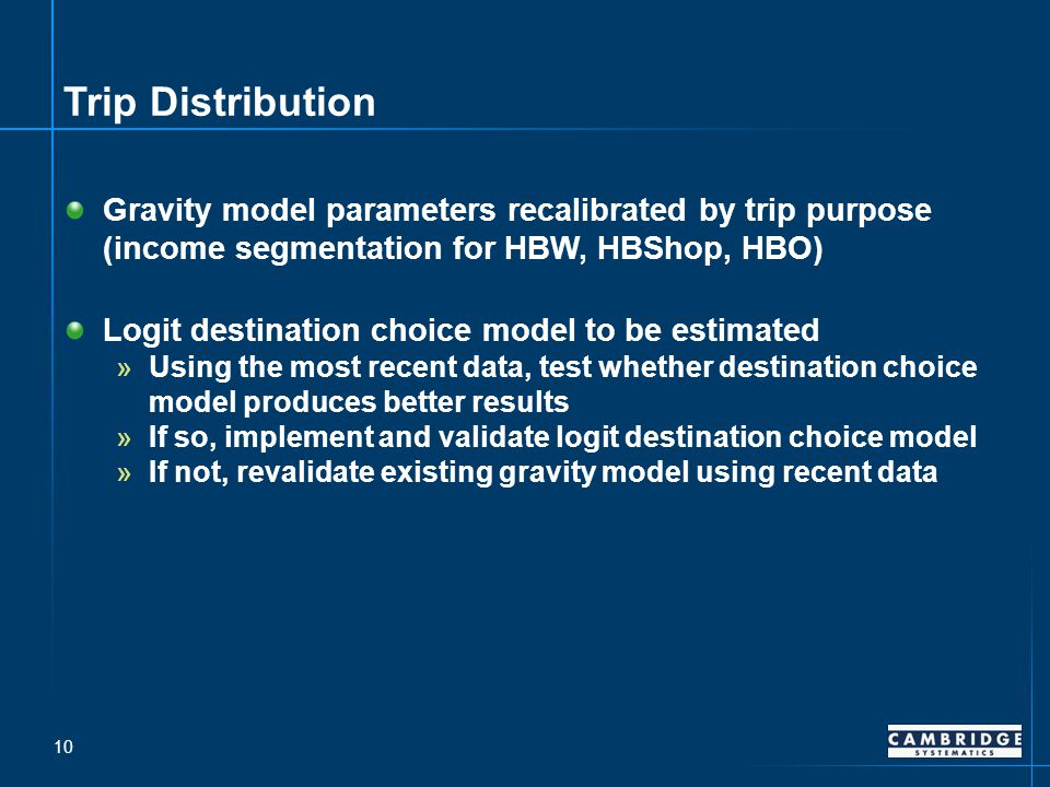 Trip Distribution Gravity model parameters recalibrated by trip purpose (income segmentation for HBW, HBShop, HBO) Logit destination choice model to be estimated »Using the most recent data, test whether destination choice model produces better results »If so, implement and validate logit destination choice model »If not, revalidate existing gravity model using recent data 10