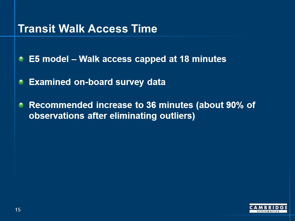 Transit Walk Access Time E5 model – Walk access capped at 18 minutes Examined on-board survey data Recommended increase to 36 minutes (about 90% of observations after eliminating outliers) 15